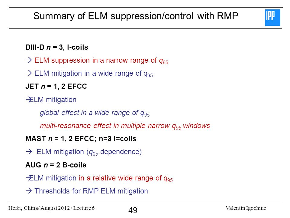 Hefei, China/ August 2012 / Lecture 6Valentin Igochine 49 Summary of ELM suppression/control with RMP DIII-D n = 3, I-coils ELM suppression in a narrow range of q 95 ELM mitigation in a wide range of q 95 JET n = 1, 2 EFCC ELM mitigation global effect in a wide range of q 95 multi-resonance effect in multiple narrow q 95 windows MAST n = 1, 2 EFCC; n=3 i=coils ELM mitigation (q 95 dependence) AUG n = 2 B-coils ELM mitigation in a relative wide range of q 95 Thresholds for RMP ELM mitigation
