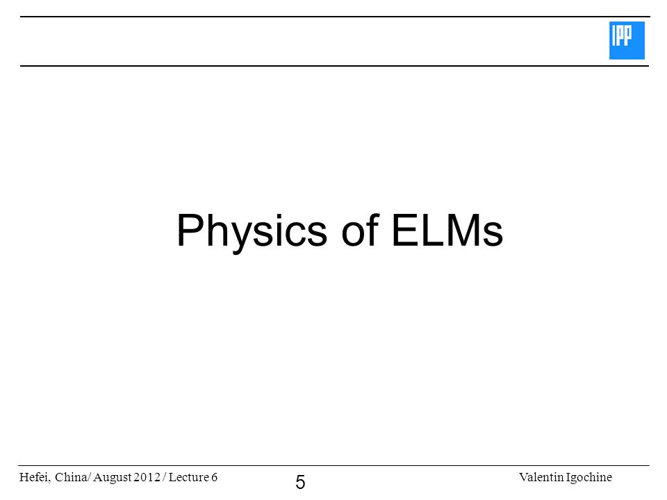 Hefei, China/ August 2012 / Lecture 6Valentin Igochine 5 Physics of ELMs