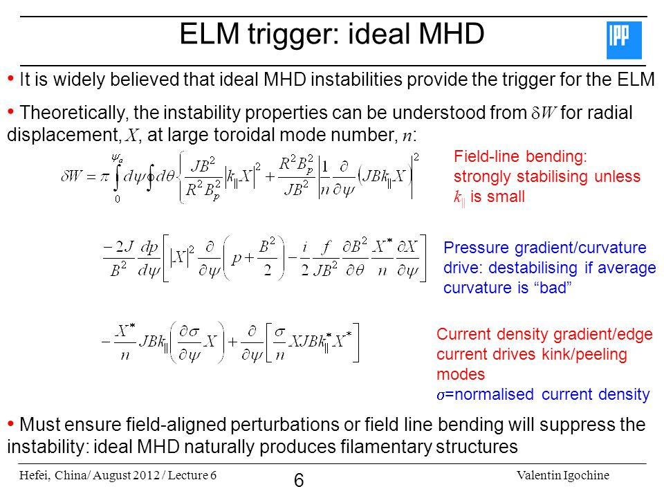 Hefei, China/ August 2012 / Lecture 6Valentin Igochine 6 ELM trigger: ideal MHD It is widely believed that ideal MHD instabilities provide the trigger