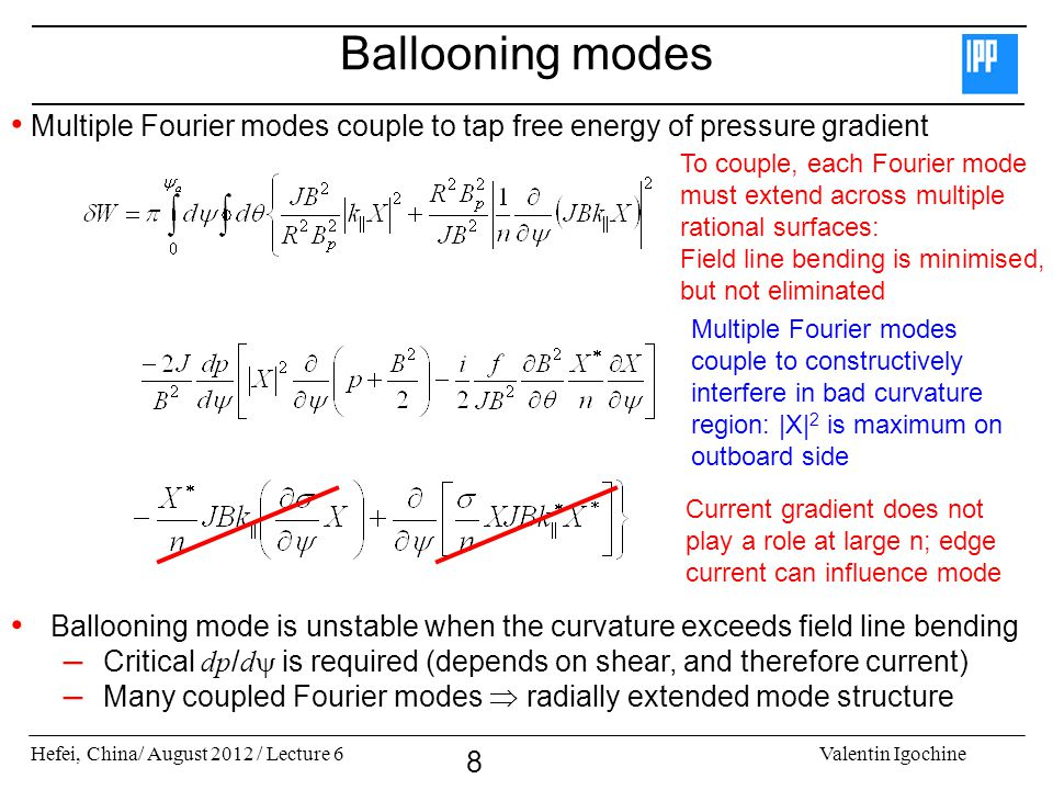 Hefei, China/ August 2012 / Lecture 6Valentin Igochine 8 Ballooning modes Multiple Fourier modes couple to tap free energy of pressure gradient Multiple Fourier modes couple to constructively interfere in bad curvature region: |X| 2 is maximum on outboard side Ballooning mode is unstable when the curvature exceeds field line bending – Critical dp / d is required (depends on shear, and therefore current) – Many coupled Fourier modes radially extended mode structure To couple, each Fourier mode must extend across multiple rational surfaces: Field line bending is minimised, but not eliminated Current gradient does not play a role at large n; edge current can influence mode