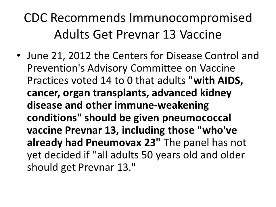 ACIP Recommendations for PCV13 and PPSV23 Use Adults with specified immunocompromising conditions who are eligible for pneumococcal vaccine should be vaccinated with PCV13 during their next pneumococcal vaccination opportunity.