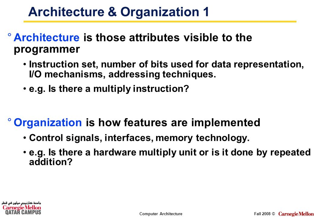 Computer ArchitectureFall 2008 © Architecture & Organization 1 °Architecture is those attributes visible to the programmer Instruction set, number of