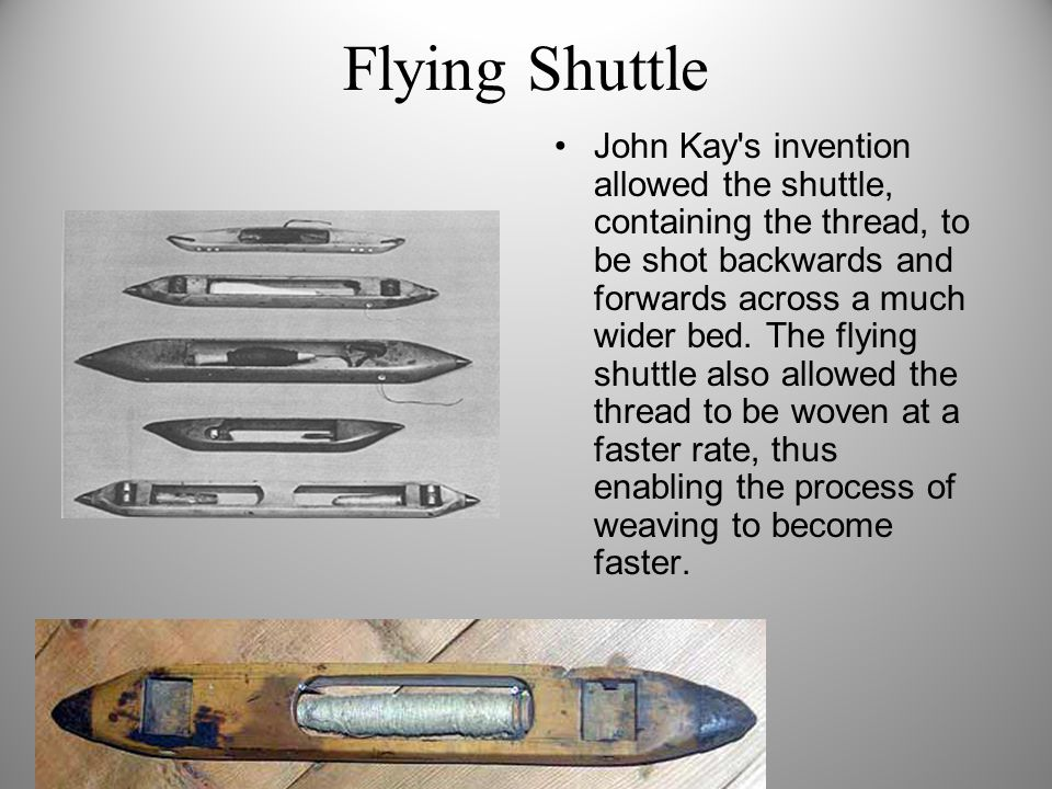 Flying Shuttle John Kay's invention allowed the shuttle, containing the thread, to be shot backwards and forwards across a much wider bed. The flying