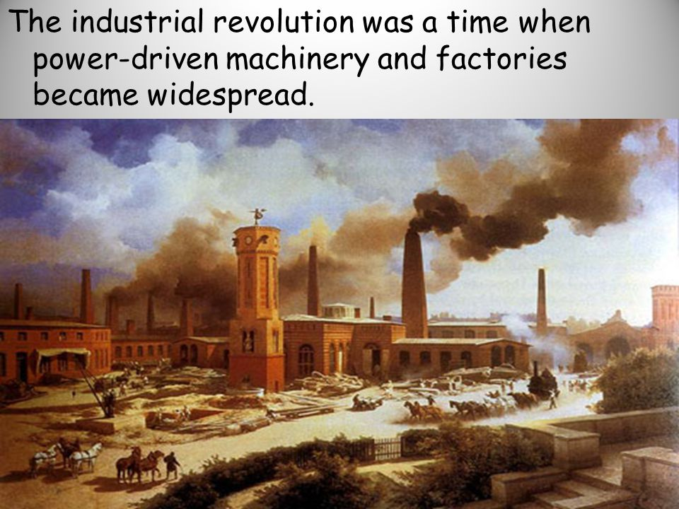 The industrial revolution was a time when power-driven machinery and factories became widespread.