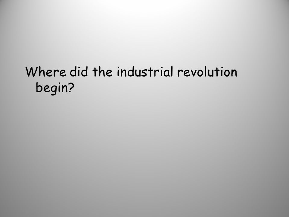 Where did the industrial revolution begin?