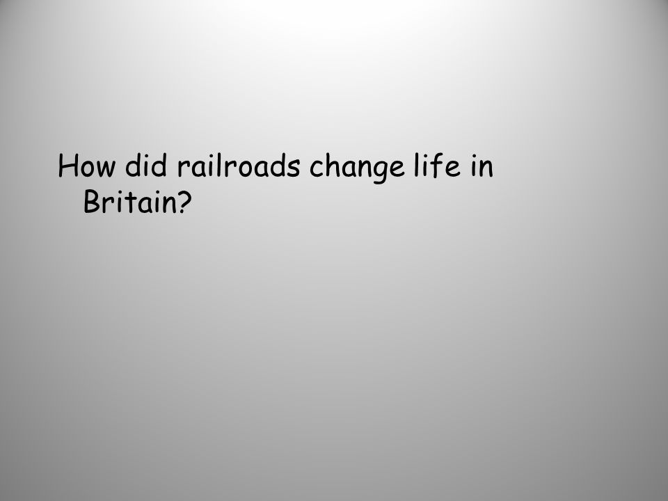 How did railroads change life in Britain?