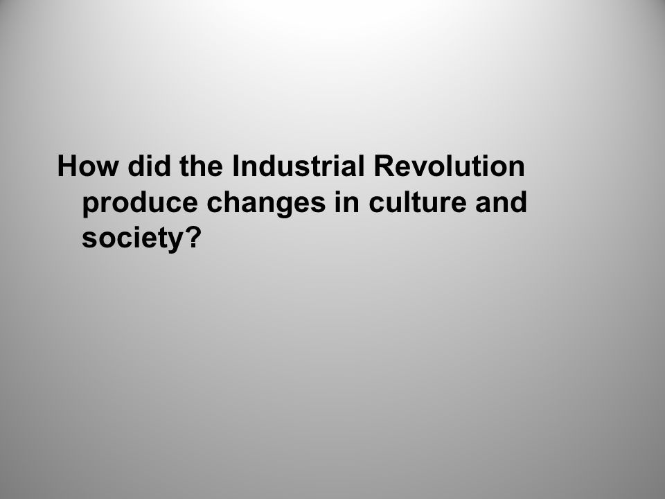 How did the Industrial Revolution produce changes in culture and society?