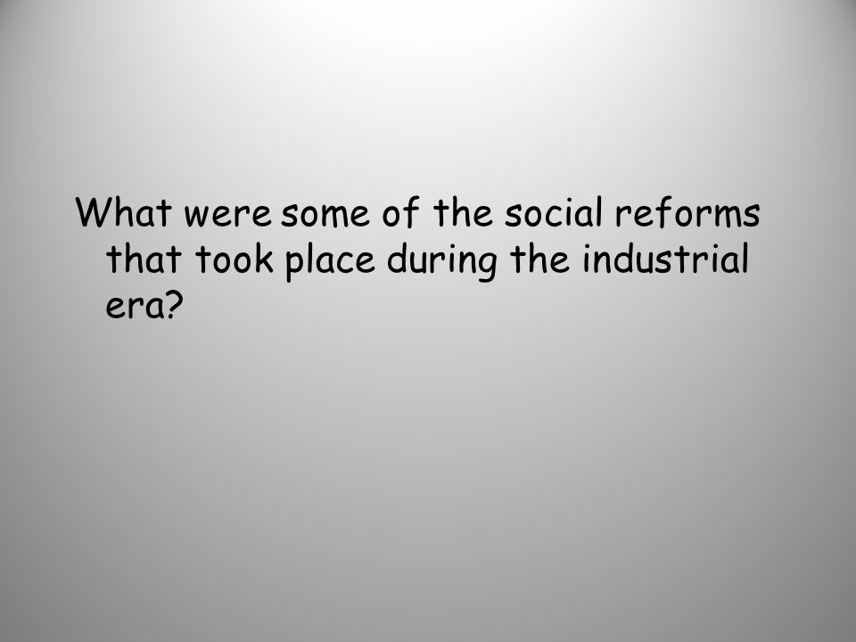 What were some of the social reforms that took place during the industrial era?