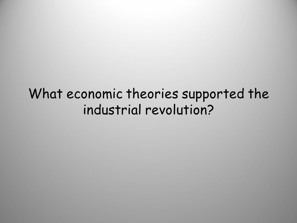 What economic theories supported the industrial revolution?
