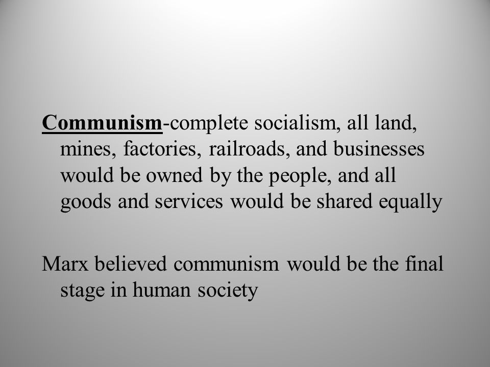 Communism-complete socialism, all land, mines, factories, railroads, and businesses would be owned by the people, and all goods and services would be