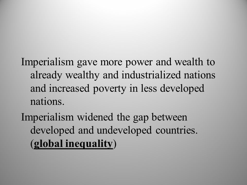 Imperialism gave more power and wealth to already wealthy and industrialized nations and increased poverty in less developed nations. Imperialism wide