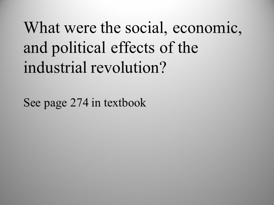 What were the social, economic, and political effects of the industrial revolution? See page 274 in textbook