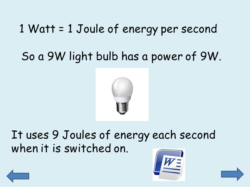 1 Watt = 1 Joule of energy per second So a 9W light bulb has a power of 9W.