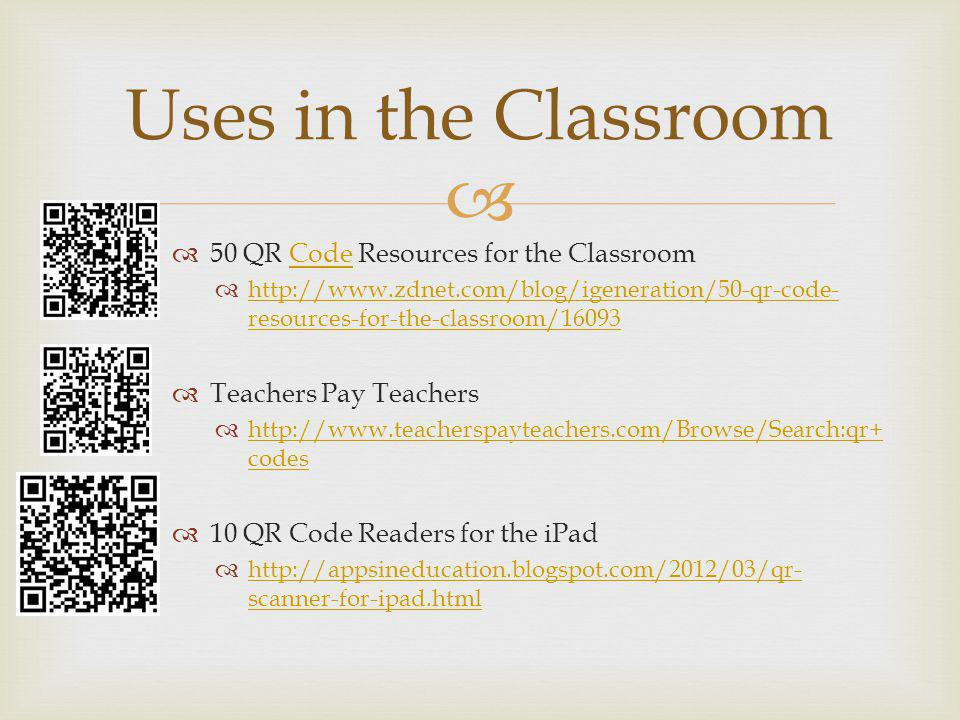 50 QR Code Resources for the ClassroomCode   resources-for-the-classroom/ resources-for-the-classroom/16093 Teachers Pay Teachers   codes   codes 10 QR Code Readers for the iPad   scanner-for-ipad.html   scanner-for-ipad.html Uses in the Classroom