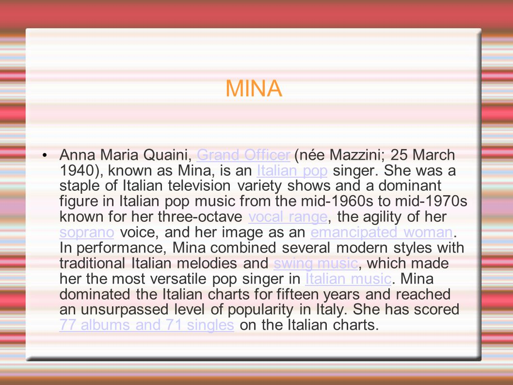 MINA Anna Maria Quaini, Grand Officer (née Mazzini; 25 March 1940), known as Mina, is an Italian pop singer. She was a staple of Italian television va