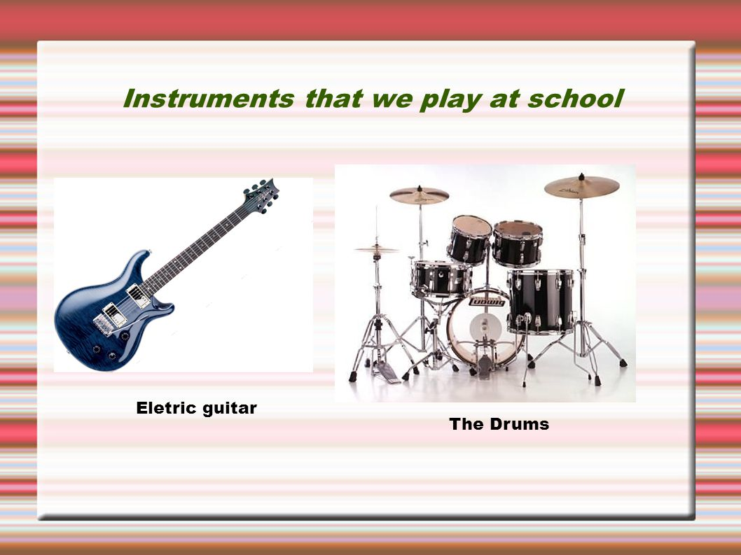 Instruments that we play at school Eletric guitar The Drums