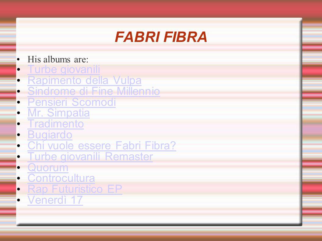 FABRI FIBRA His albums are: Turbe giovanili Rapimento della Vulpa Sindrome di Fine Millennio Pensieri Scomodi Mr.