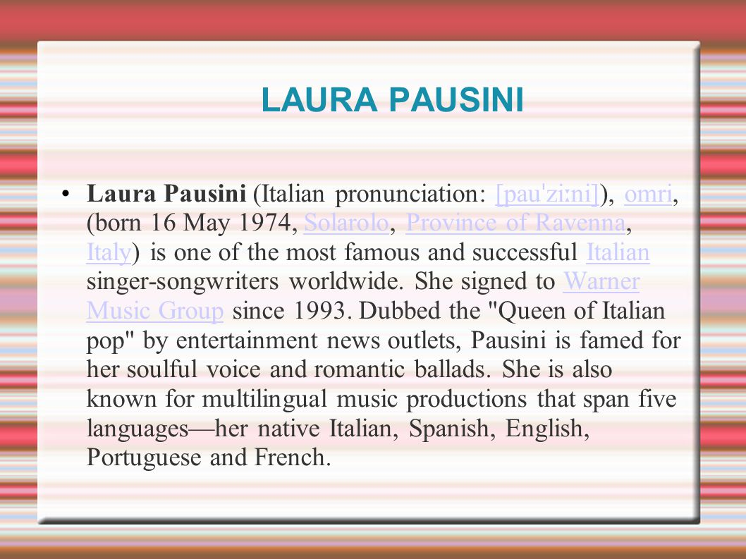 LAURA PAUSINI Laura Pausini (Italian pronunciation: [pau ˈ zi ː ni]), omri, (born 16 May 1974, Solarolo, Province of Ravenna, Italy) is one of the mos