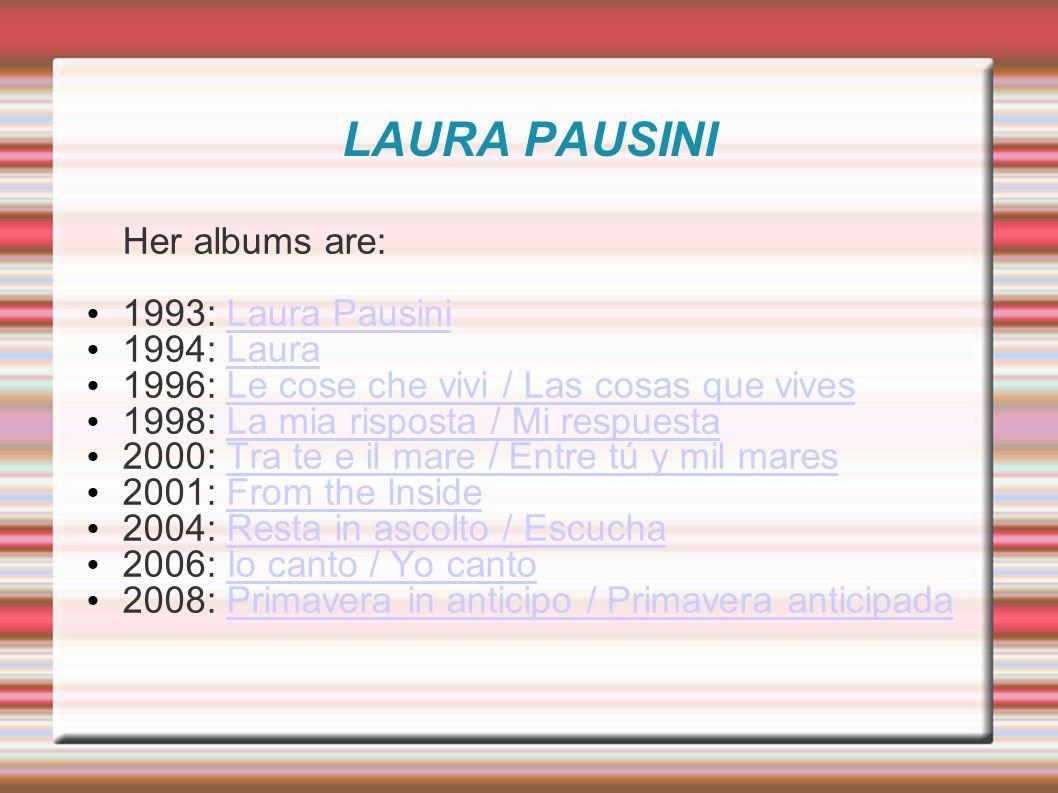 LAURA PAUSINI Her albums are: 1993: Laura PausiniLaura Pausini 1994: LauraLaura 1996: Le cose che vivi / Las cosas que vivesLe cose che vivi / Las cosas que vives 1998: La mia risposta / Mi respuestaLa mia risposta / Mi respuesta 2000: Tra te e il mare / Entre tú y mil maresTra te e il mare / Entre tú y mil mares 2001: From the InsideFrom the Inside 2004: Resta in ascolto / EscuchaResta in ascolto / Escucha 2006: Io canto / Yo cantoIo canto / Yo canto 2008: Primavera in anticipo / Primavera anticipadaPrimavera in anticipo / Primavera anticipada
