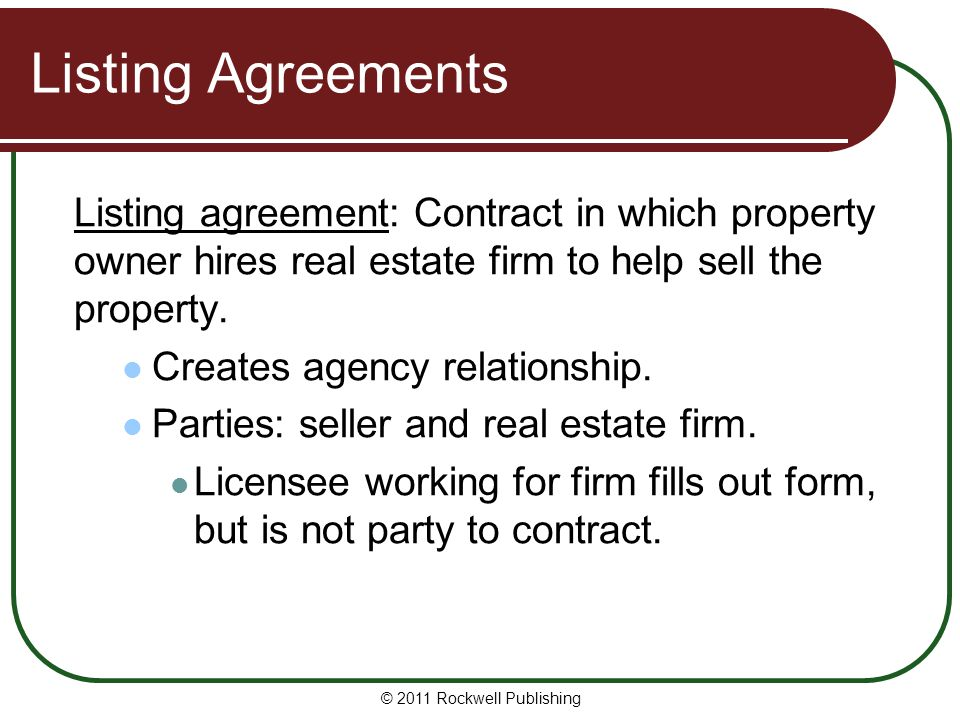 Listing Agreements Listing agreement: Contract in which property owner hires real estate firm to help sell the property. Creates agency relationship.