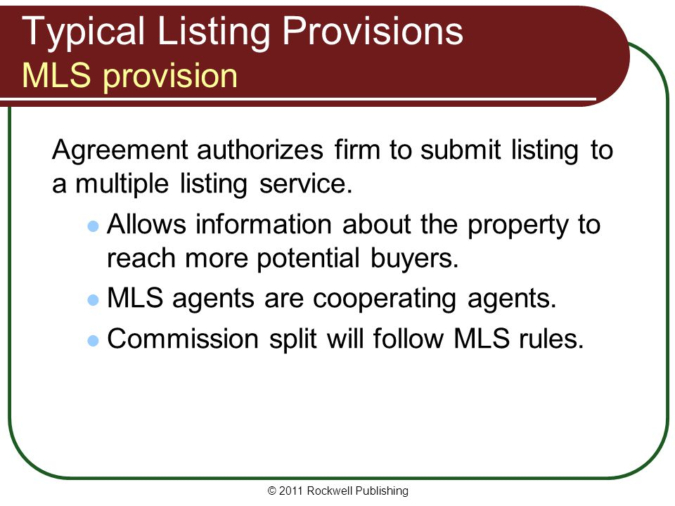 Typical Listing Provisions MLS provision Agreement authorizes firm to submit listing to a multiple listing service. Allows information about the prope