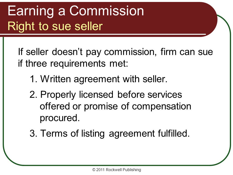 Earning a Commission Right to sue seller If seller doesnt pay commission, firm can sue if three requirements met: 1. Written agreement with seller. 2.