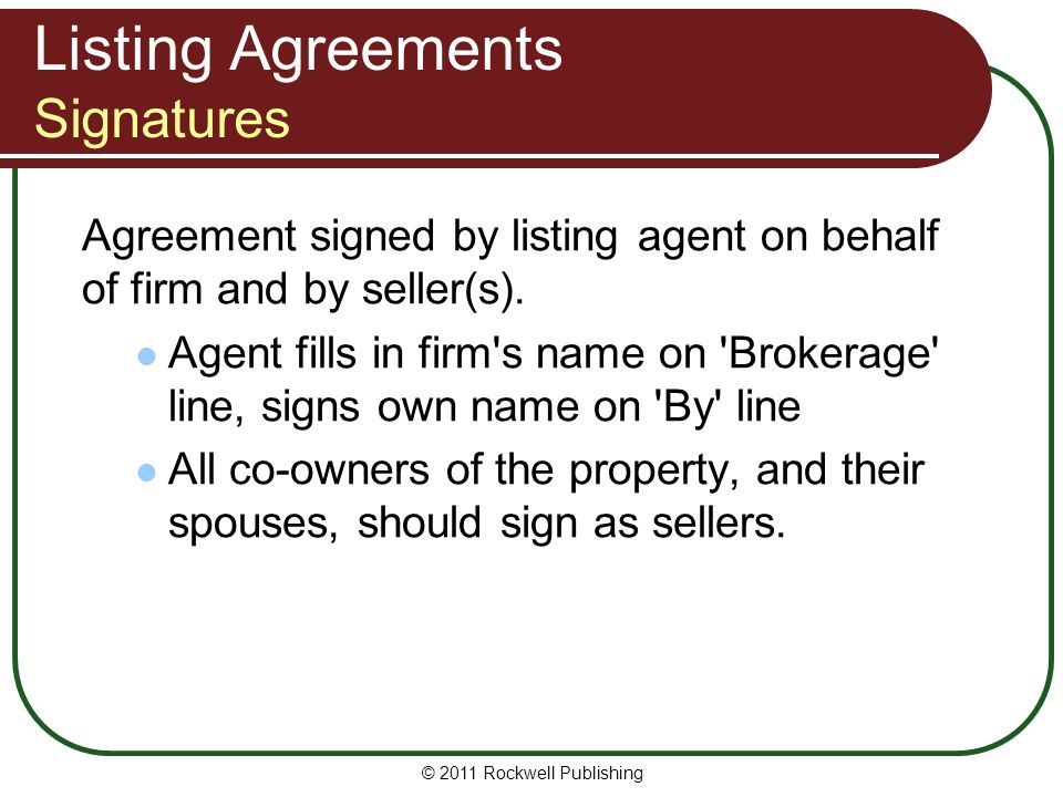 Listing Agreements Signatures Agreement signed by listing agent on behalf of firm and by seller(s). Agent fills in firm's name on 'Brokerage' line, si