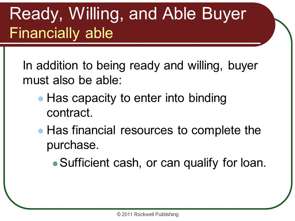Ready, Willing, and Able Buyer Financially able In addition to being ready and willing, buyer must also be able: Has capacity to enter into binding co