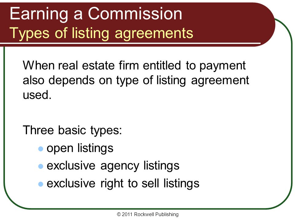 Earning a Commission Types of listing agreements When real estate firm entitled to payment also depends on type of listing agreement used. Three basic