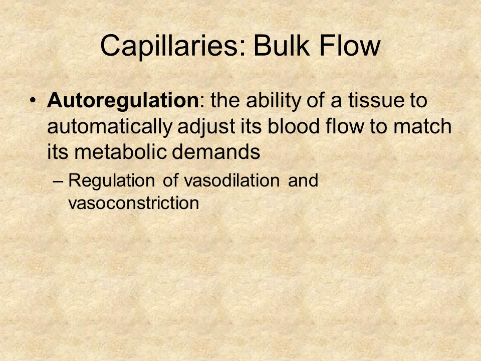 Capillaries: Bulk Flow Autoregulation: the ability of a tissue to automatically adjust its blood flow to match its metabolic demands –Regulation of vasodilation and vasoconstriction