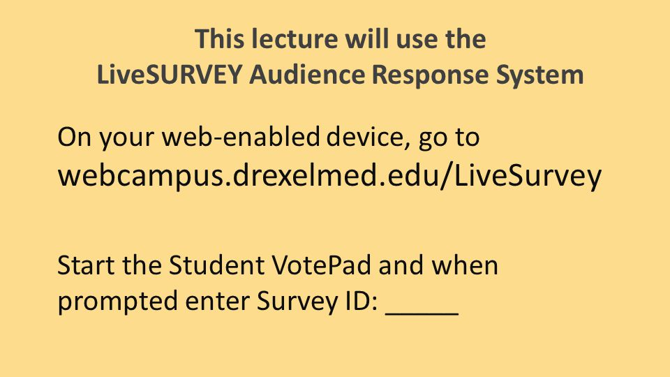 This lecture will use the LiveSURVEY Audience Response System On your web-enabled device, go to webcampus.drexelmed.edu/LiveSurvey Start the Student VotePad and when prompted enter Survey ID: _____