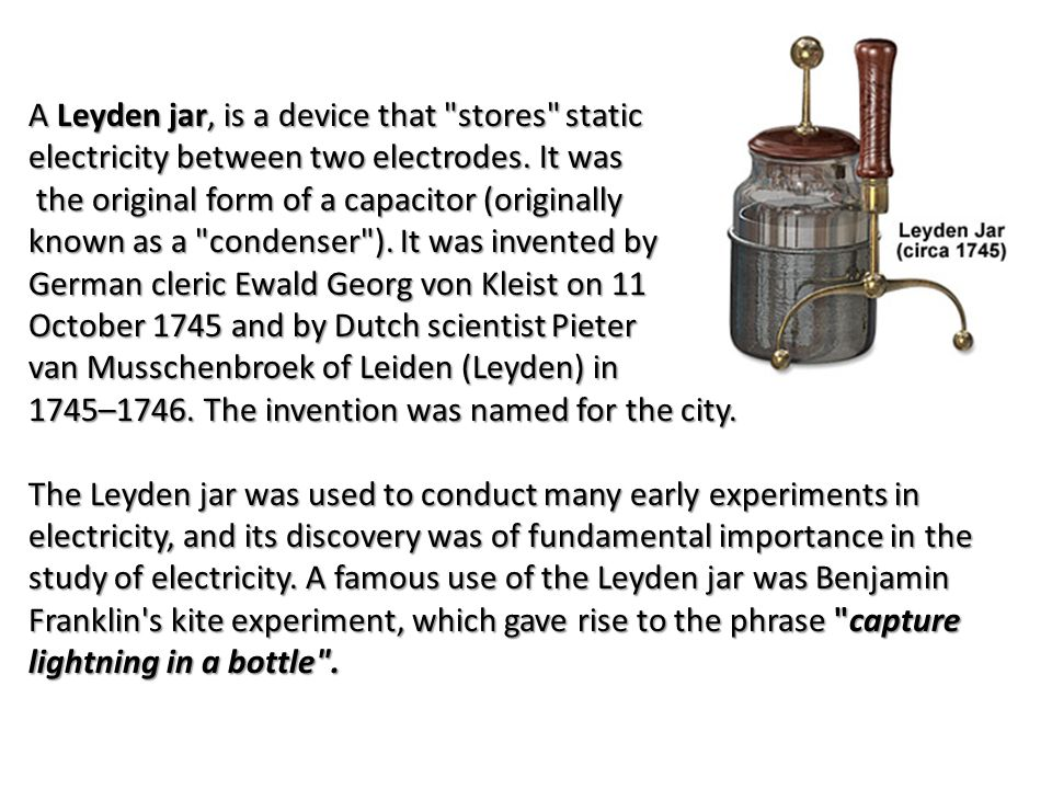 A Leyden jar, is a device that stores static electricity between two electrodes.