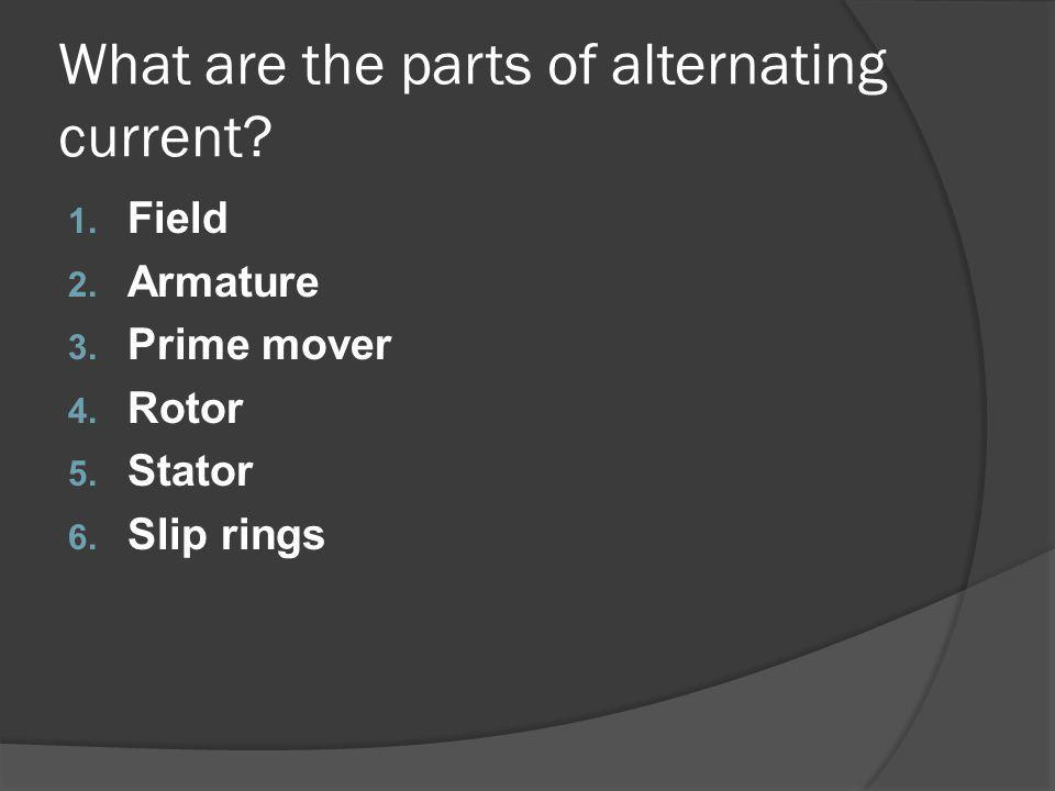 What are the parts of alternating current. 1. Field 2.