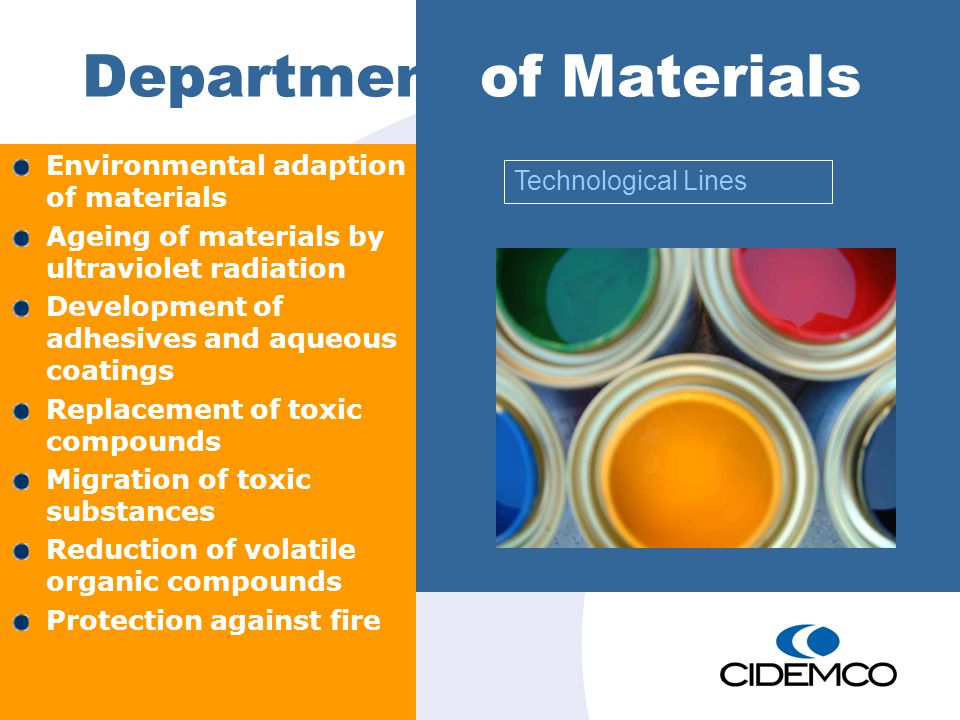 Department of Materials Environmental adaption of materials Ageing of materials by ultraviolet radiation Development of adhesives and aqueous coatings Replacement of toxic compounds Migration of toxic substances Reduction of volatile organic compounds Protection against fire Technological Lines