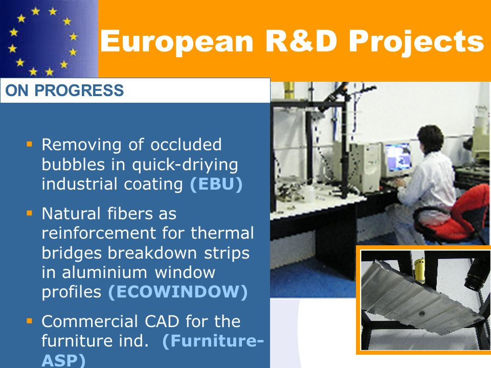 Removing of occluded bubbles in quick-driying industrial coating (EBU) Natural fibers as reinforcement for thermal bridges breakdown strips in aluminium window profiles (ECOWINDOW) Commercial CAD for the furniture ind.