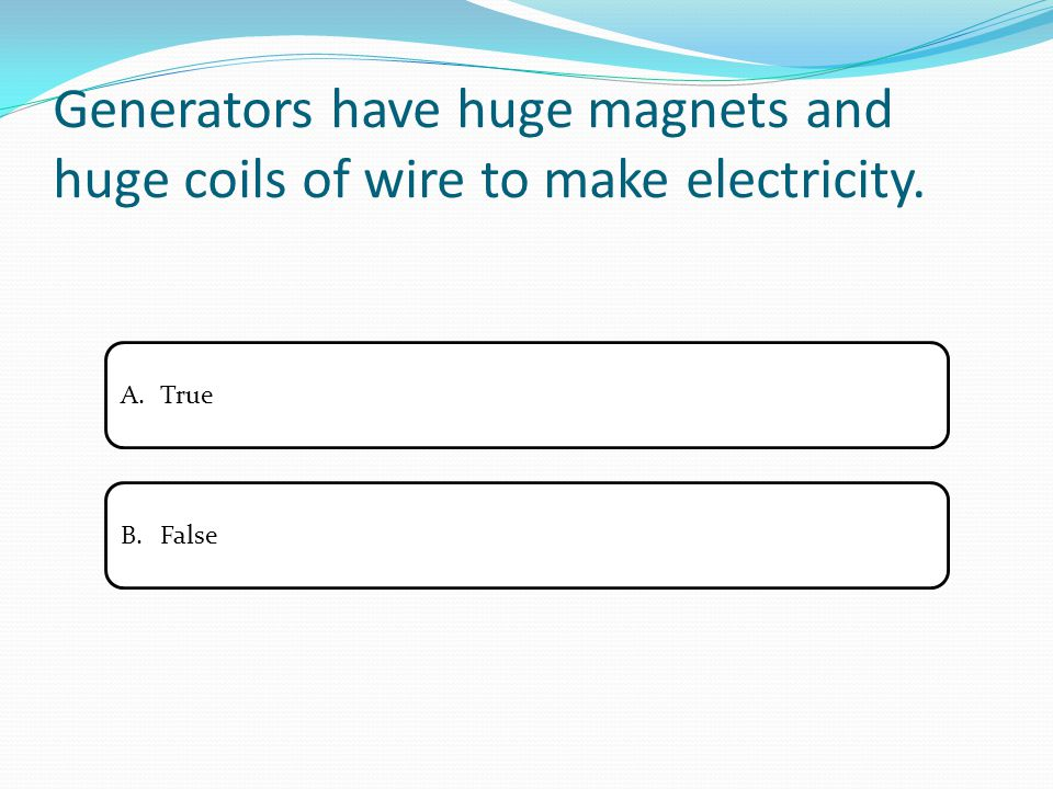 Generators have huge magnets and huge coils of wire to make electricity. A.TrueTrue B.FalseFalse