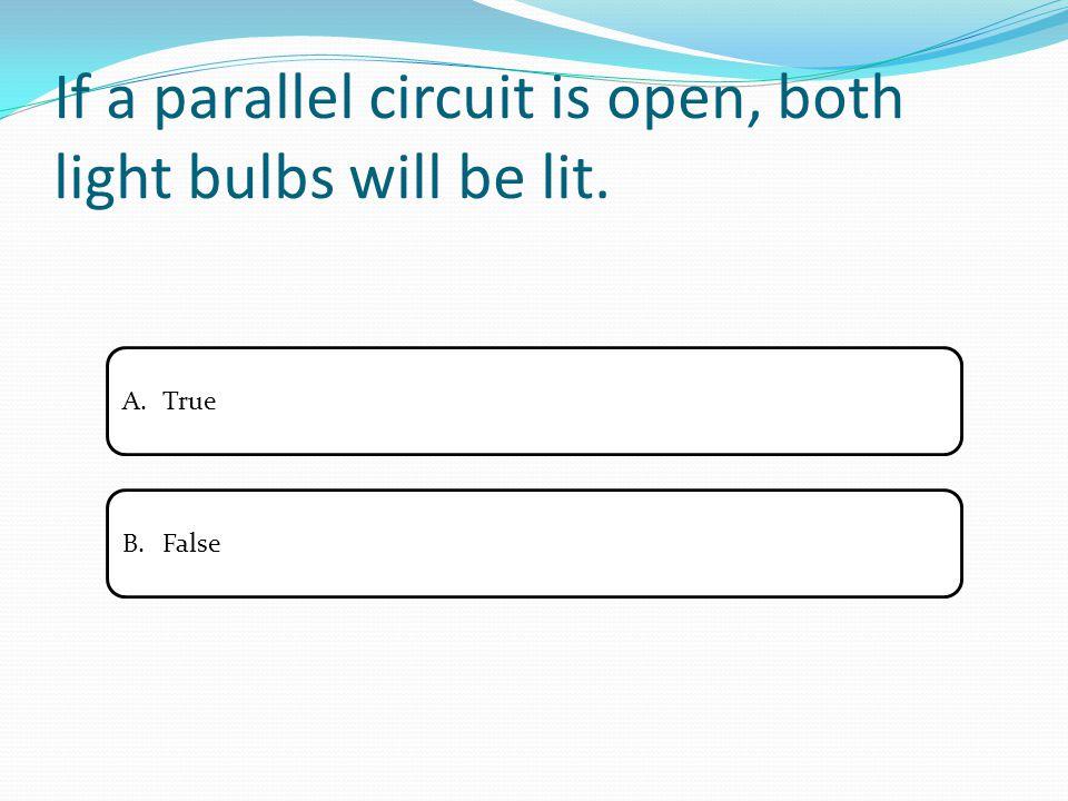 If a parallel circuit is open, both light bulbs will be lit. A.TrueTrue B.FalseFalse