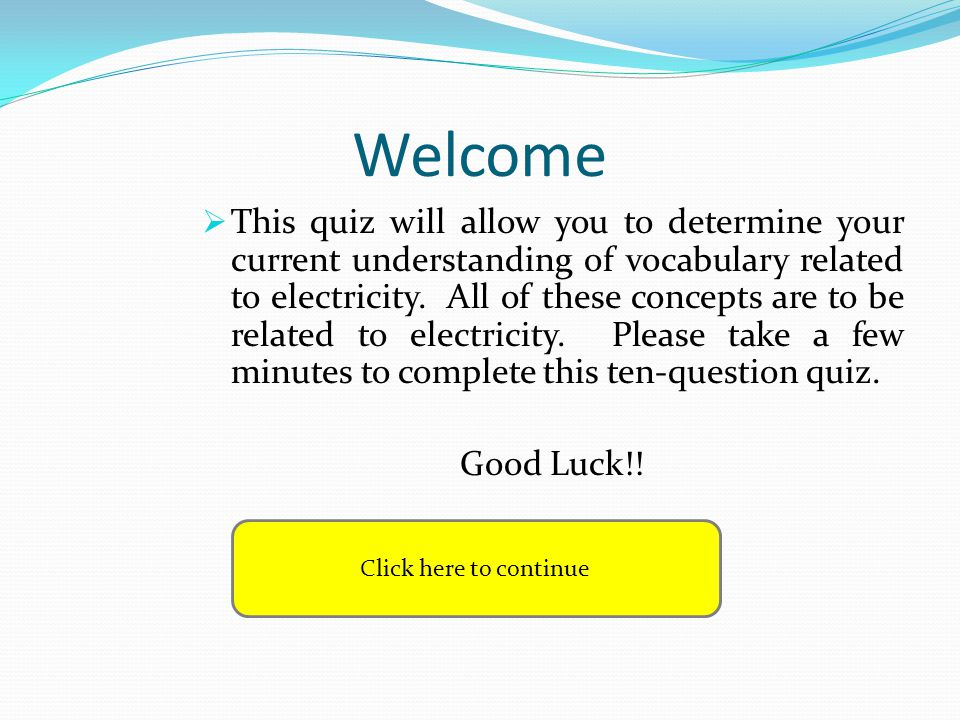 Welcome This quiz will allow you to determine your current understanding of vocabulary related to electricity. All of these concepts are to be related