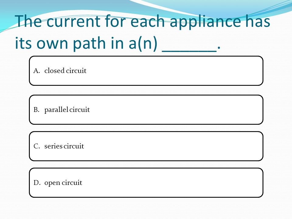 The current for each appliance has its own path in a(n) ______. A.closed circuitclosed circuit B.parallel circuitparallel circuit C.series circuitseri