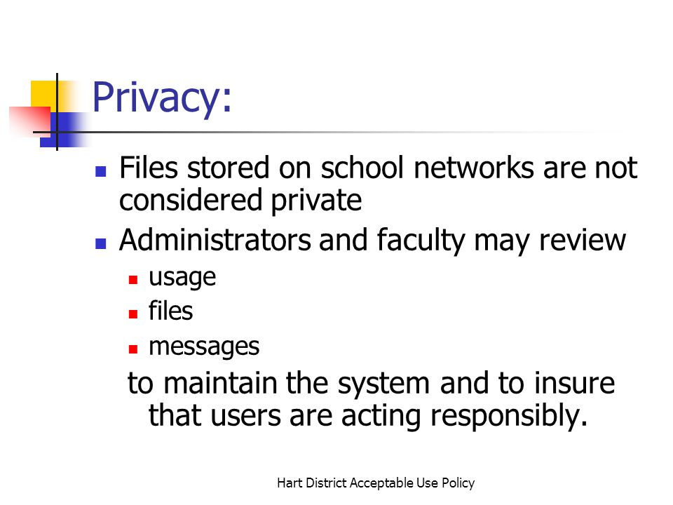 Hart District Acceptable Use Policy Privacy: Files stored on school networks are not considered private Administrators and faculty may review usage files messages to maintain the system and to insure that users are acting responsibly.