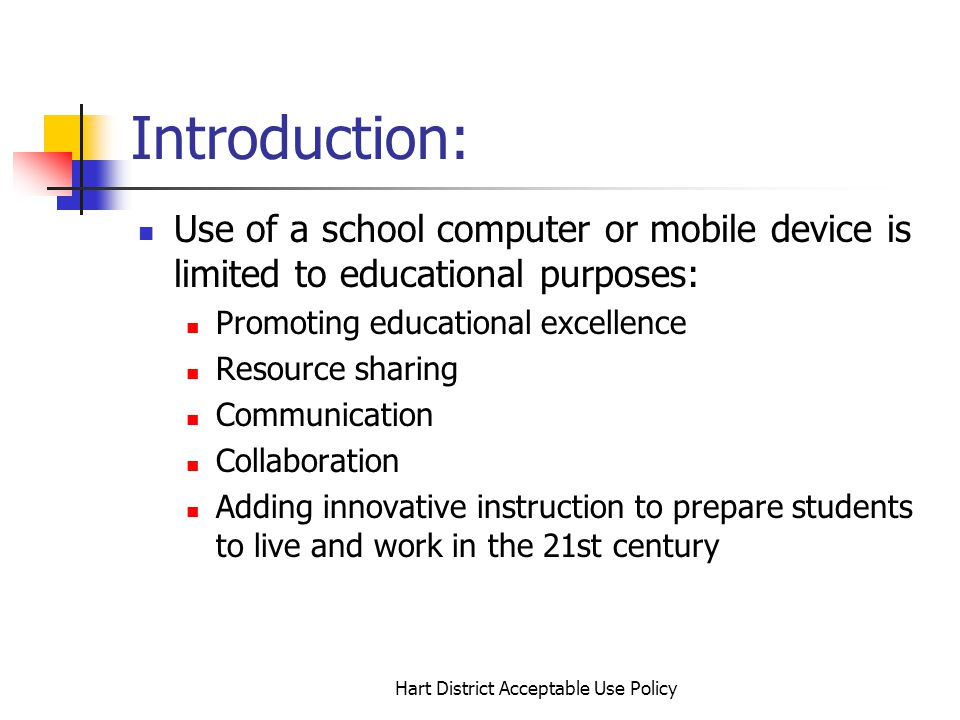 Hart District Acceptable Use Policy Introduction: Use of a school computer or mobile device is limited to educational purposes: Promoting educational excellence Resource sharing Communication Collaboration Adding innovative instruction to prepare students to live and work in the 21st century