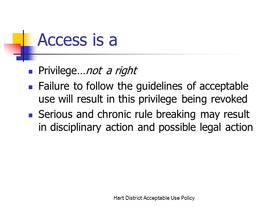 Hart District Acceptable Use Policy Access is a Privilege…not a right Failure to follow the guidelines of acceptable use will result in this privilege being revoked Serious and chronic rule breaking may result in disciplinary action and possible legal action