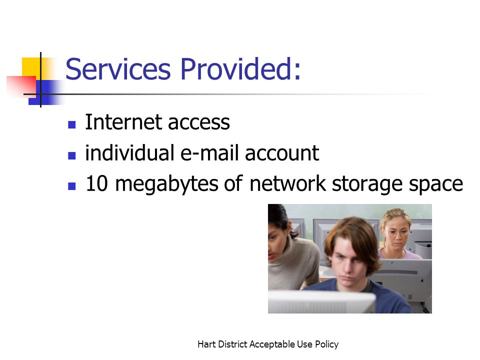 Hart District Acceptable Use Policy Services Provided: Internet access individual e-mail account 10 megabytes of network storage space