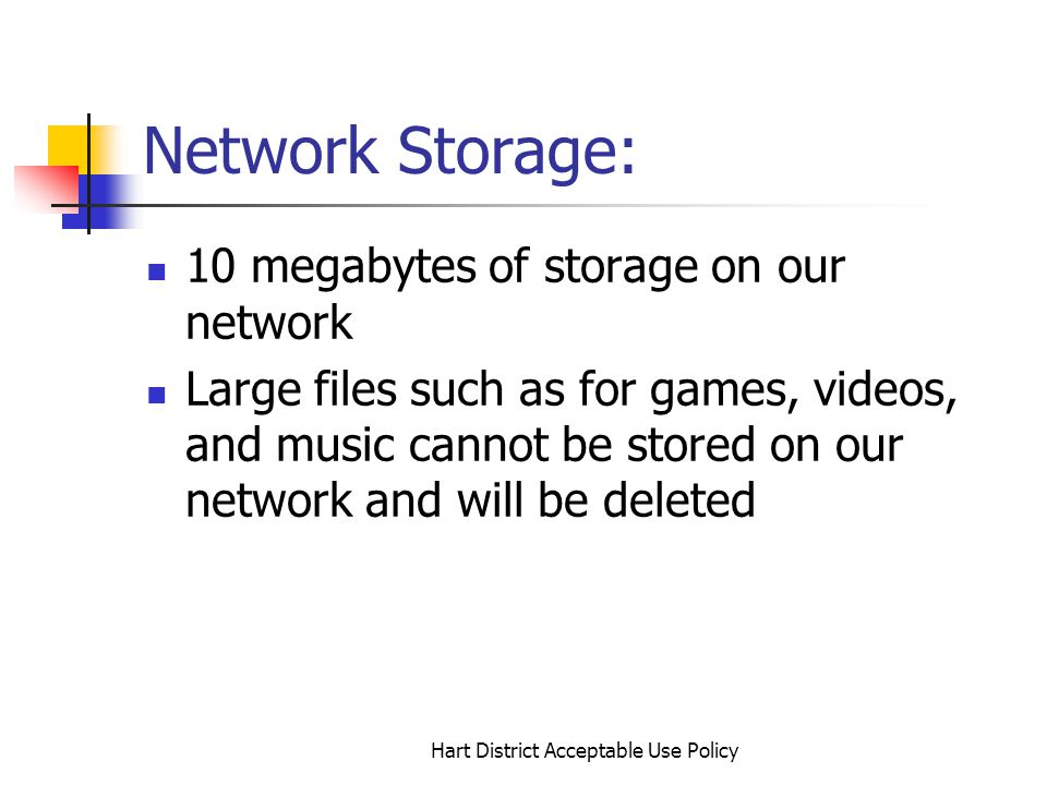 Hart District Acceptable Use Policy Network Storage: 10 megabytes of storage on our network Large files such as for games, videos, and music cannot be stored on our network and will be deleted
