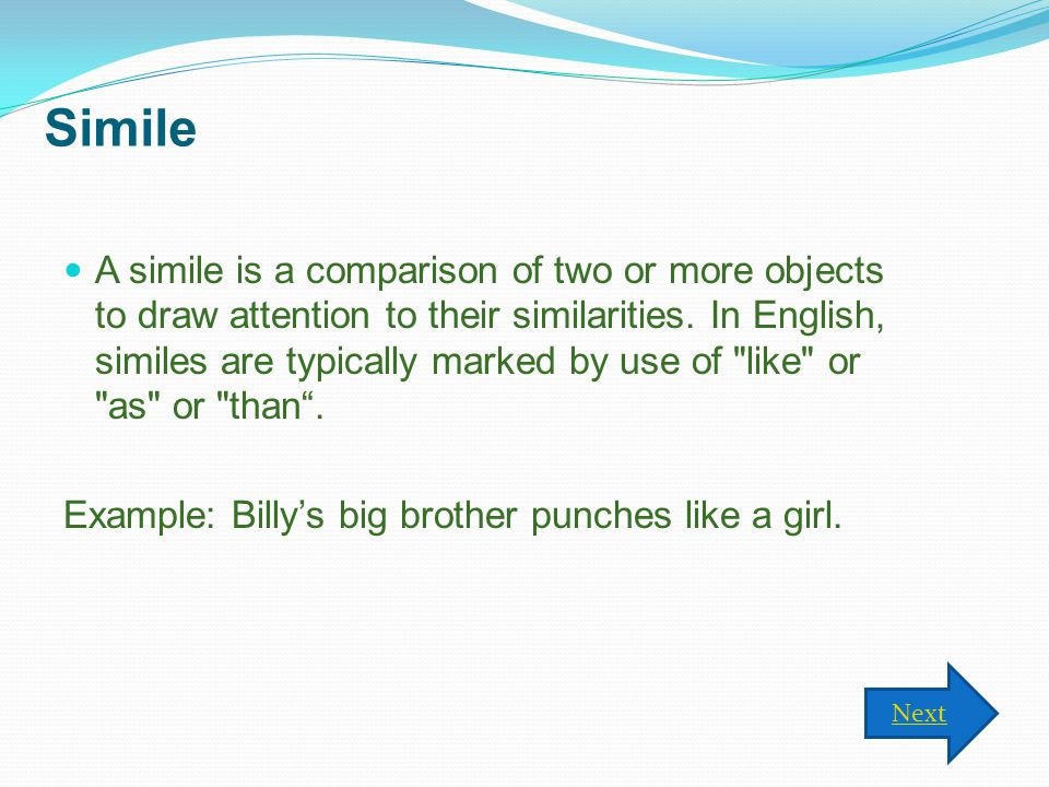 Simile A simile is a comparison of two or more objects to draw attention to their similarities.