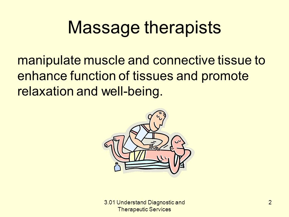 Massage therapists manipulate muscle and connective tissue to enhance function of tissues and promote relaxation and well-being. 3.01 Understand Diagn