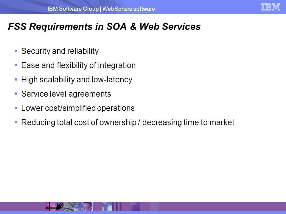 IBM Software Group | WebSphere software FSS Requirements in SOA & Web Services Security and reliability Ease and flexibility of integration High scalability and low-latency Service level agreements Lower cost/simplified operations Reducing total cost of ownership / decreasing time to market