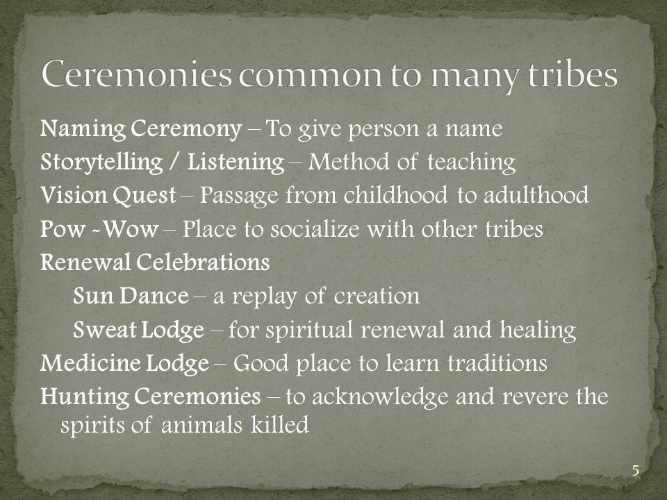Naming Ceremony – To give person a name Storytelling / Listening – Method of teaching Vision Quest – Passage from childhood to adulthood Pow -Wow – Place to socialize with other tribes Renewal Celebrations Sun Dance – a replay of creation Sweat Lodge – for spiritual renewal and healing Medicine Lodge – Good place to learn traditions Hunting Ceremonies – to acknowledge and revere the spirits of animals killed 5