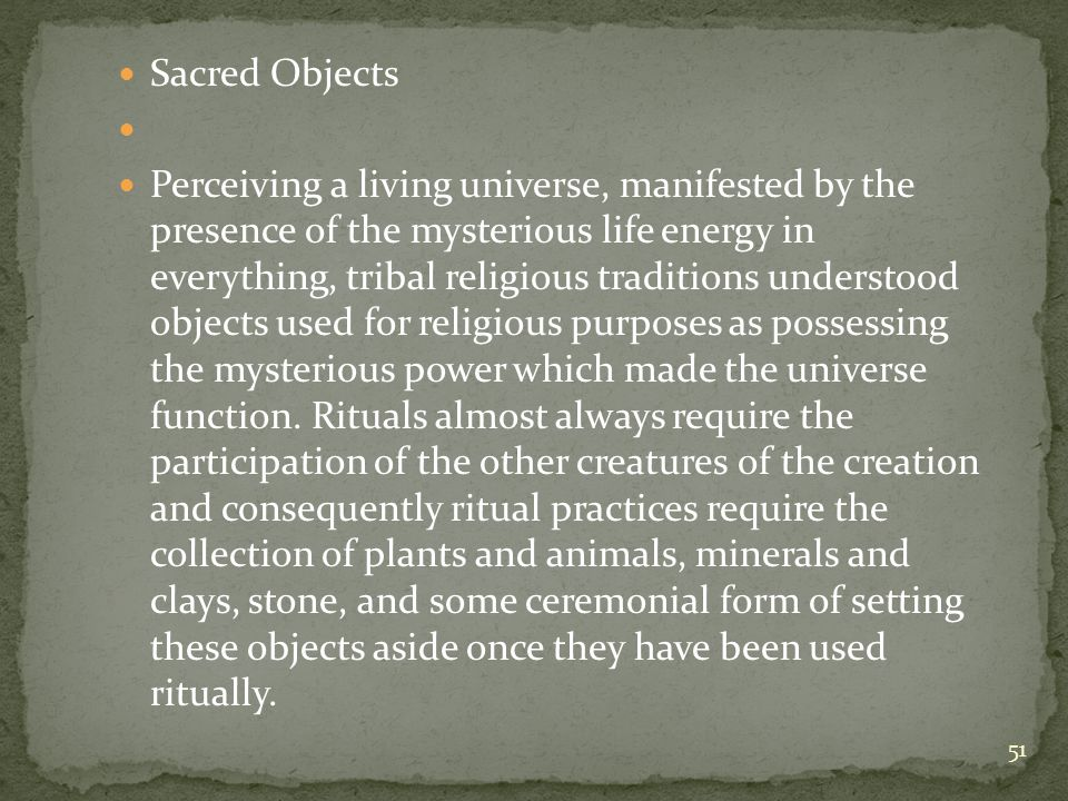 Sacred Objects Perceiving a living universe, manifested by the presence of the mysterious life energy in everything, tribal religious traditions understood objects used for religious purposes as possessing the mysterious power which made the universe function.