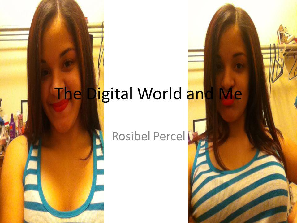 The Digital World and Me Rosibel Percel
